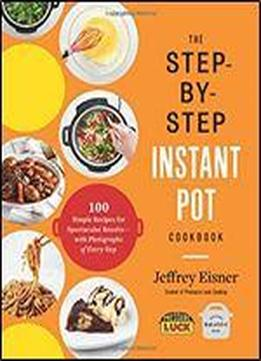 The Step-by-step Instant Pot Cookbook: 100 Simple Recipes For Spectacular Results With Photographs Of Every Step