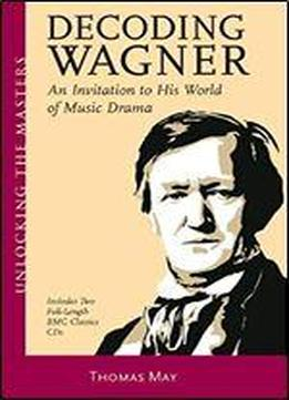 Decoding Wagner: An Invitation To His World Of Music Drama
