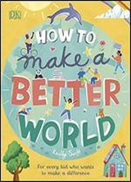 How To Make A Better World: For Brilliant Kids Who Want To Make A Difference