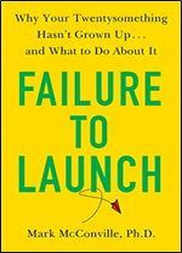 Failure To Launch: Why Your Twentysomething Hasn't Grown Up... And What To Do About It