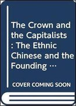 The Crown And The Capitalists: The Ethnic Chinese And The Founding Of The Thai Nation