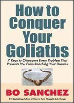 How To Conquer Your Goliaths: 7 Keys To Overcome Every Problem That Prevents You From Reaching Your Dreams