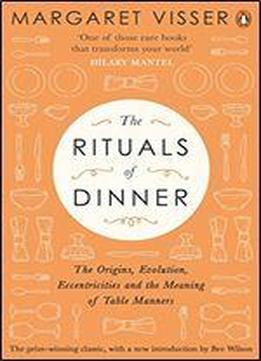 The Rituals Of Dinner: The Origins, Evolution, Eccentricities And Meaning Of Table Manners