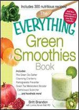 The Everything Green Smoothies Book: Includes: The Green Go-getter, Cleansing Cranberry, Pomegranate Preventer, Green Tea Metabolism Booster, ... . . . And Hundreds More! (everything Series)
