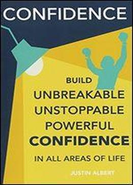 Confidence: Build Unbreakable, Unstoppable, Powerful Confidence: Boost Your Self-confidence