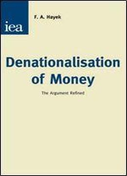 Denationalisation Of Money: The Argument Refined : An Analysis Of The Theory And Practice Of Concurrent Currencies