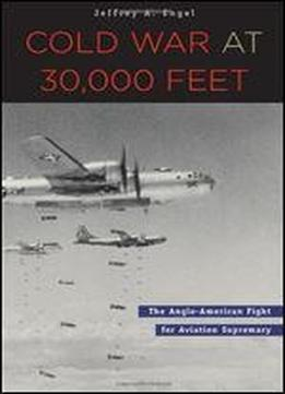 Cold War At 30,000 Feet: The Anglo-american Fight For Aviation Supremacy