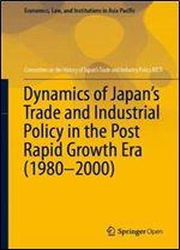 Dynamics Of Japans Trade And Industrial Policy In The Post Rapid Growth Era (19802000)