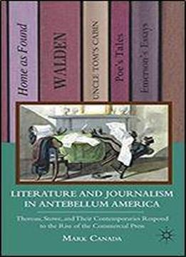 Literature And Journalism In Antebellum America: Thoreau, Stowe, And Their Contemporaries Respond To The Rise Of The Commercial Press