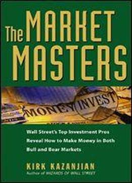 The Market Masters: Wall Street's Top Investment Pros Reveal How To Make Money In Both Bull And Bear Markets