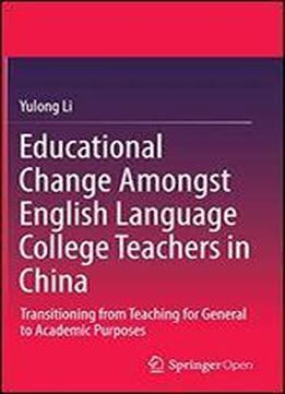 Educational Change Amongst English Language College Teachers In China: Transitioning From Teaching For General To Academic Purposes