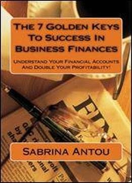 The 7 Golden Keys To Success In Business Finances: Understand Your Financial Accounts And Double Your Profitability!: Volume 1
