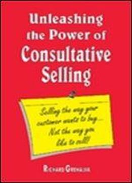 Unleashing The Power Of Consultative Selling 'selling The Way Your Customer Wants To Buy...not The Way You Like To Sell'