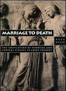 Marriage To Death: The Conflation Of Wedding And Funeral Rituals In Greek Tragedy (princeton Legacy Library)