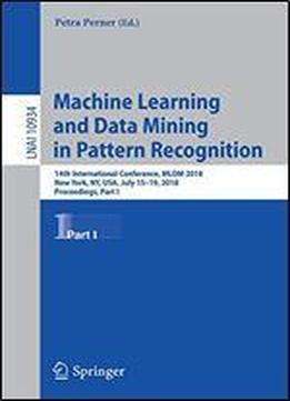 Machine Learning And Data Mining In Pattern Recognition: 14th International Conference, Mldm 2018, New York, Ny, Usa, July 15-19, 2018, Proceedings, Part I (lecture Notes In Computer Science)