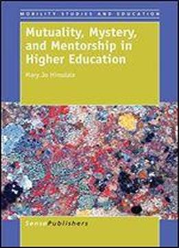 Mutuality, Mystery, And Mentorship In Higher Education (mobility Studies And Education)