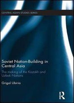 Soviet Nation-building In Central Asia: The Making Of The Kazakh And Uzbek Nations