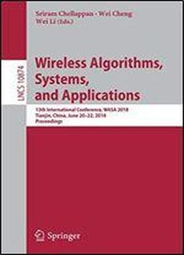 Wireless Algorithms, Systems, And Applications: 13th International Conference, Wasa 2018, Tianjin, China, June 20-22, 2018, Proceedings