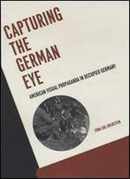 Capturing The German Eye: American Visual Propaganda In Occupied Germany