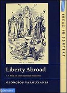 Liberty Abroad: J. S. Mill On International Relations (ideas In Context)