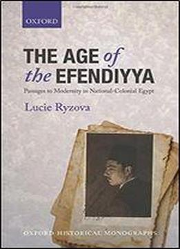 The Age Of The Efendiyya: Passages To Modernity In National-colonial Egypt