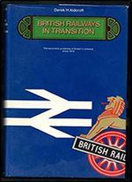 British Railways In Transition: The Economic Problems Of Britain's Railways Since 1914