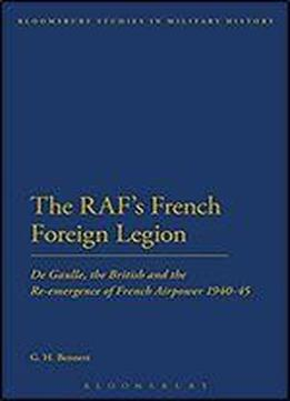 The Raf's French Foreign Legion: De Gaulle, The British And The Re-emergence Of French Airpower 1940-45 (bloomsbury Studies In Military History)
