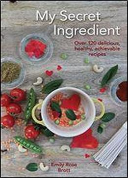 My Secret Ingredient: 120 Delicious, Healthy, Achievable Recipes