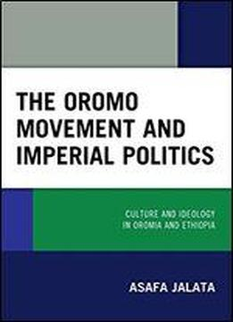 The Oromo Movement And Imperial Politics: Culture And Ideology In Oromia And Ethiopia