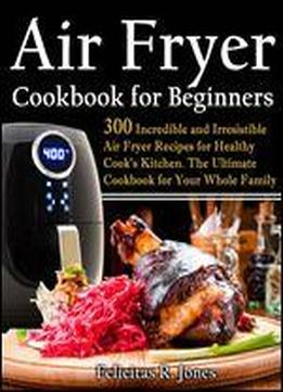 Air Fryer Cookbook For Beginners: 300 Incredible And Irresistible Air Fryer Recipes For Healthy Cook's Kitchen: The Ultimate Cookbook For Your Whole Family