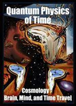 Quantum Physics Of Time:: Cosmology, Brain, Mind, And Time Travel