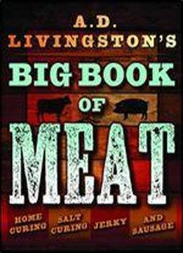 A.d. Livingston's Big Book Of Meat: Home Smoking, Salt Curing, Jerky,jerky And Sausage And Sausage