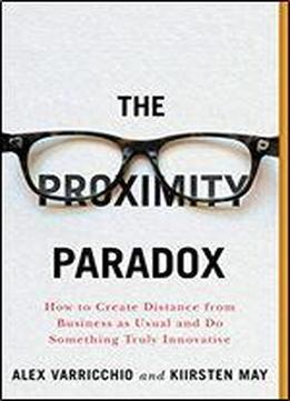The Proximity Paradox: How To Create Distance From Business As Usual And Do Something Truly Innovative
