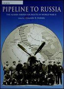 Pipeline To Russia The Alaska Siberia Air Route In World War 2