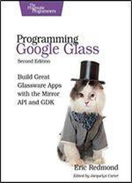 Programming Google Glass: Build Great Glassware Apps With The Mirror Api And Gdk