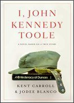 I, John Kennedy Toole: A Novel