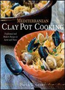 Mediterranean Clay Pot Cooking: Traditional And Modern Recipes To Savor And Share: My Life In The Mediterranean Kitchen