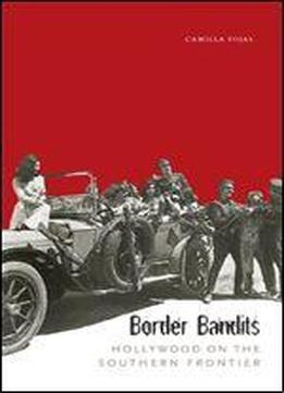 Border Bandits: Hollywood On The Southern Frontier (film And Media Studies: Border Studies, Latin American Studies, Chicano/a Studies)