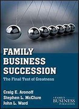 Family Business Succession: The Final Test Of Greatness (a Family Business Publication)