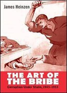 The Art Of The Bribe: Corruption, Politics, And Everyday Life In The Soviet Union, 1943-1953