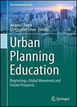 Urban Planning Education: Beginnings, Global Movement And Future Prospects (the Urban Book Series)