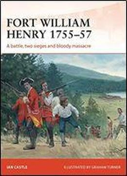 Fort William Henry 175557: A Battle, Two Sieges And Bloody Massacre (campaign)