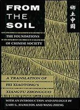 From The Soil, The Foundations Of Chinese Society: A Translation Of Fei Xiaotong's Xiangtu Zhongguo, With An Introduction And Epilogue