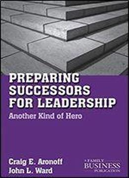 Preparing Successors For Leadership: Another Kind Of Hero (a Family Business Publication)