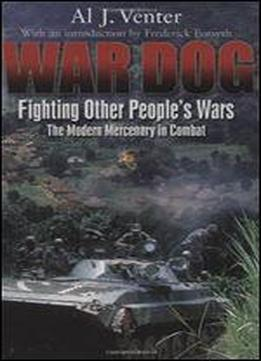 War Dog: Fighting Other People's Wars : The Modern Mercenary In Combat