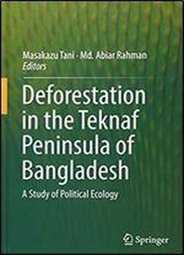 Deforestation In The Teknaf Peninsula Of Bangladesh: A Study Of Political Ecology