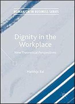 Dignity In The Workplace: New Theoretical Perspectives (humanism In Business Series)