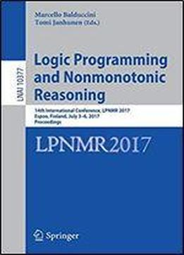 Logic Programming And Nonmonotonic Reasoning: 14th International Conference, Lpnmr 2017, Espoo, Finland, July 3-6, 2017, Proceedings (lecture Notes In Computer Science)