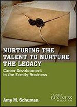 Nurturing The Talent To Nurture The Legacy: Career Development In The Family Business (a Family Business Publication)