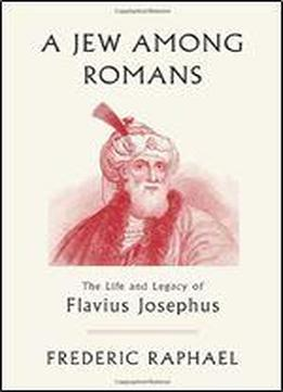 A Jew Among Romans: The Life And Legacy Of Flavius Josephus